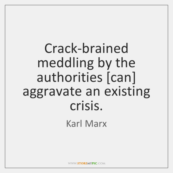 Crack-brained meddling by the authorities [can] aggravate an existing crisis.