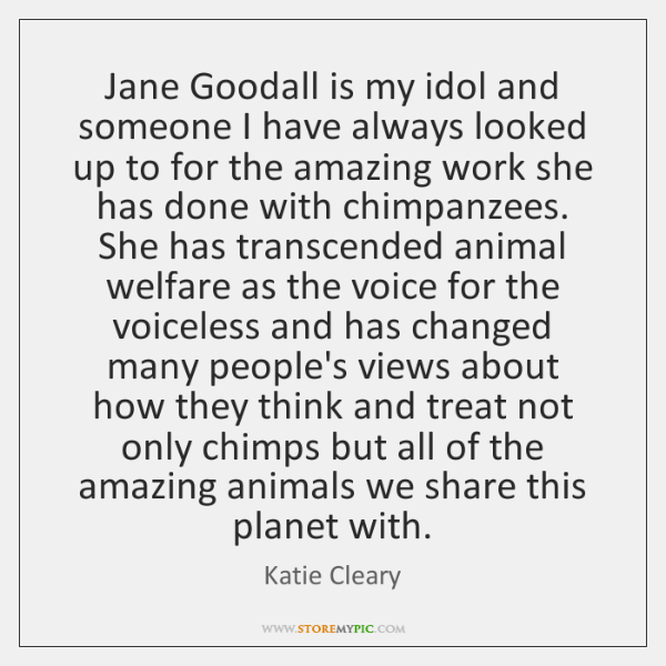 Jane Goodall is my idol and someone I have always looked up ...