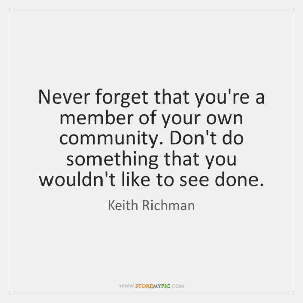 Never forget that you're a member of your own community. Don't do ...