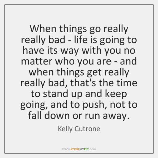 When things go really really bad - life is going to have ...