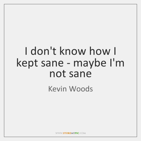 I don't know how I kept sane - maybe I'm not sane