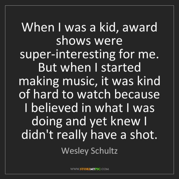 Wesley Schultz: When I was a kid, award shows were super-interesting...