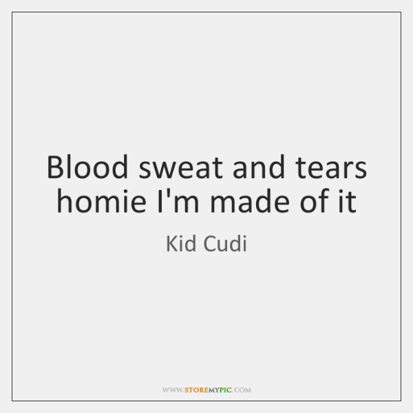 Blood sweat and tears homie I'm made of it