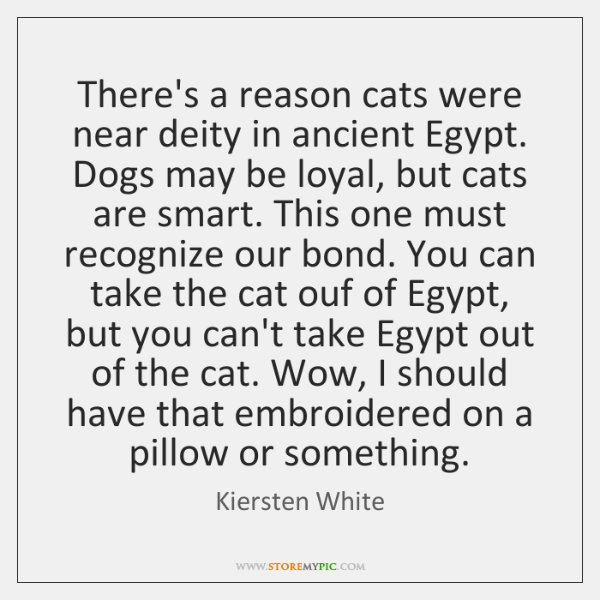There's a reason cats were near deity in ancient Egypt. Dogs may ...