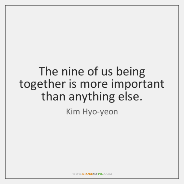 The nine of us being together is more important than anything else.
