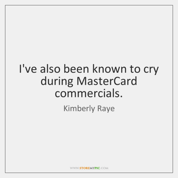 I've also been known to cry during MasterCard commercials.