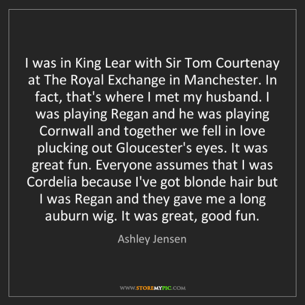 Ashley Jensen: I was in King Lear with Sir Tom Courtenay at The Royal...