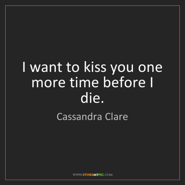 Cassandra Clare: I want to kiss you one more time before I die.
