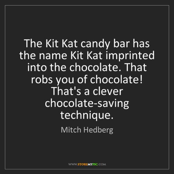 Mitch Hedberg: The Kit Kat candy bar has the name Kit Kat imprinted...