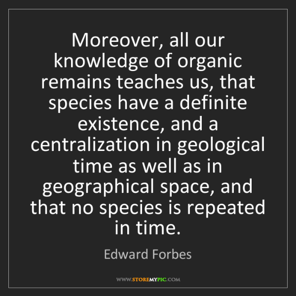 Edward Forbes: Moreover, all our knowledge of organic remains teaches...
