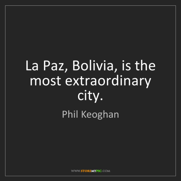 Phil Keoghan: La Paz, Bolivia, is the most extraordinary city.