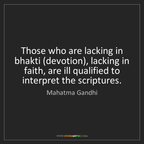 Mahatma Gandhi: Those who are lacking in bhakti (devotion), lacking in...