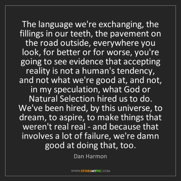 Dan Harmon: The language we're exchanging, the fillings in our teeth,...