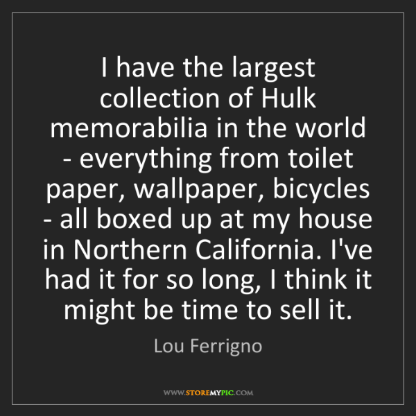 Lou Ferrigno: I have the largest collection of Hulk memorabilia in...