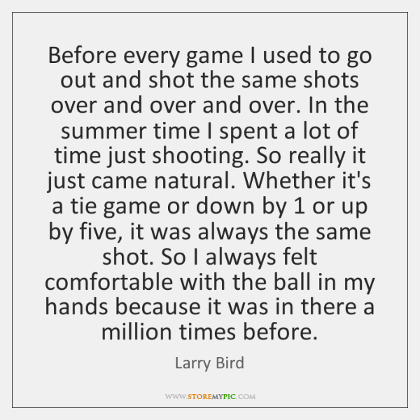 Before every game I used to go out and shot the same ...