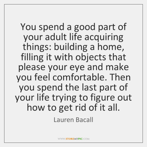 You spend a good part of your adult life acquiring things: building ...