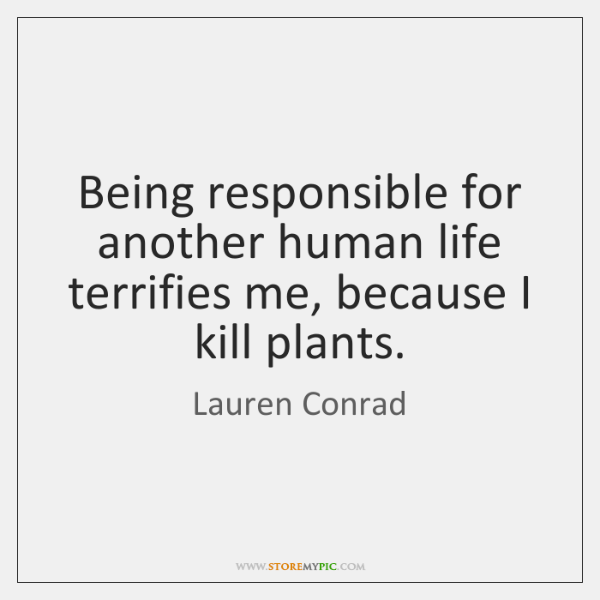 Being responsible for another human life terrifies me, because I kill plants.