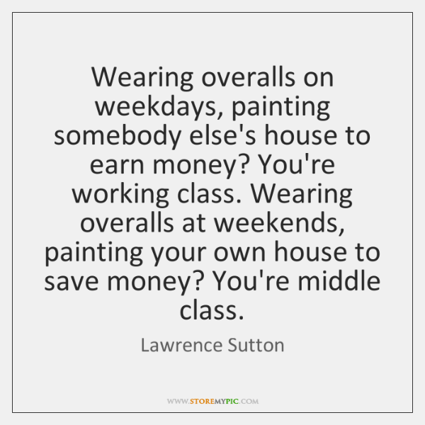 Wearing overalls on weekdays, painting somebody else's house to earn money? You're ...