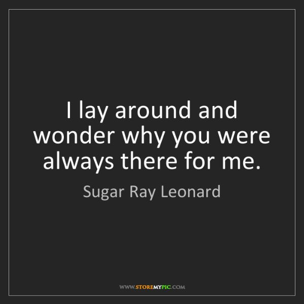 Sugar Ray Leonard: I lay around and wonder why you were always there for...