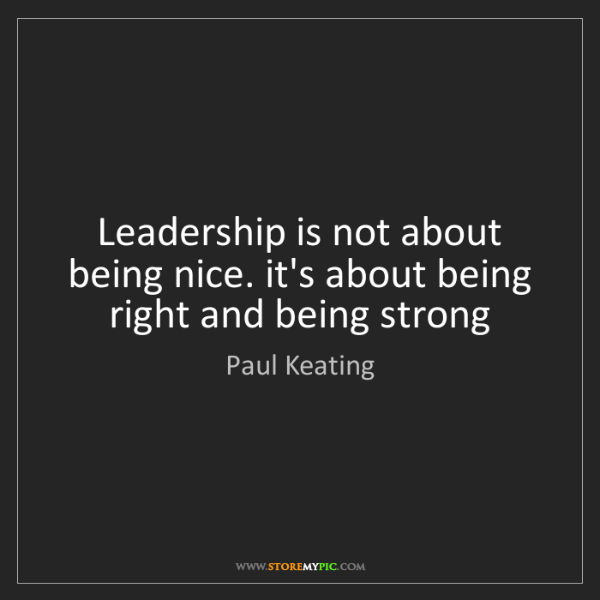 Paul Keating: Leadership is not about being nice. it's about being...