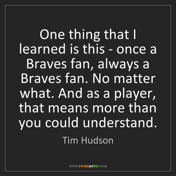 Tim Hudson: One thing that I learned is this - once a Braves fan,...