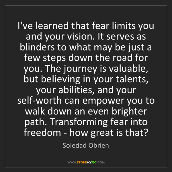 Soledad Obrien: I've learned that fear limits you and your vision. It...