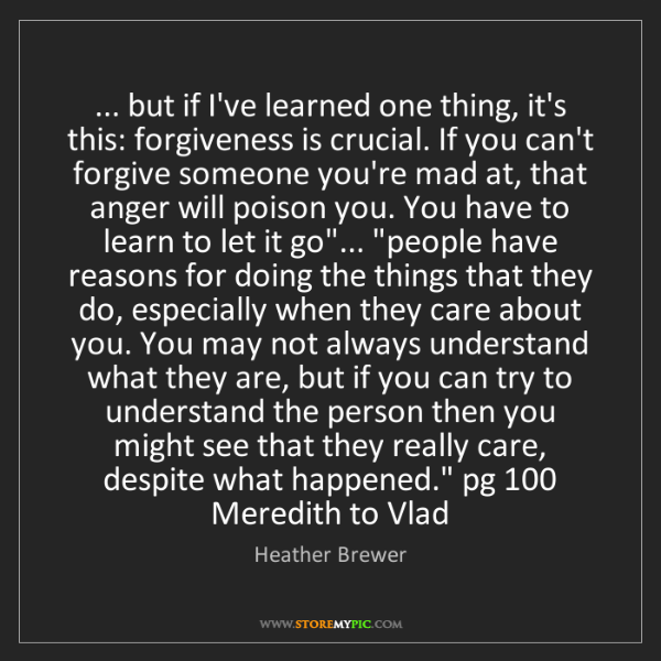 Heather Brewer: ... but if I've learned one thing, it's this: forgiveness...
