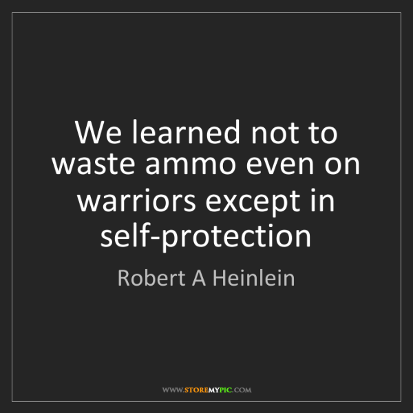 Robert A Heinlein: We learned not to waste ammo even on warriors except...