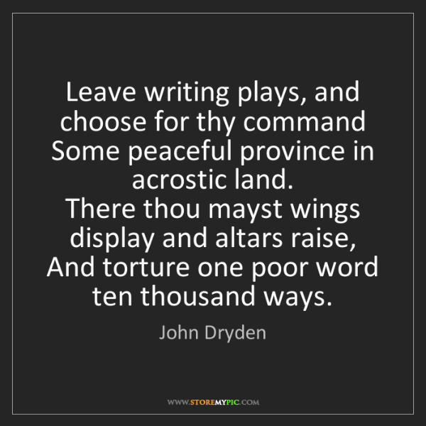 John Dryden: Leave writing plays, and choose for thy command   Some...