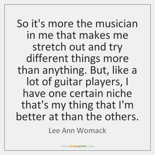 So it's more the musician in me that makes me stretch out ...