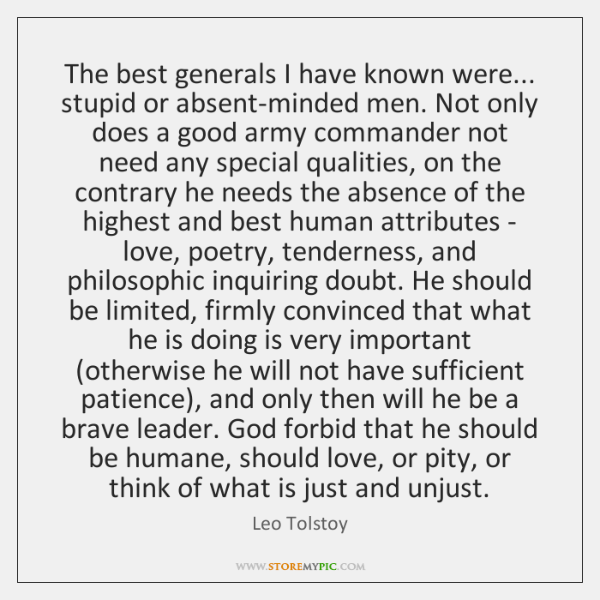 The best generals I have known were... stupid or absent-minded men. Not ...