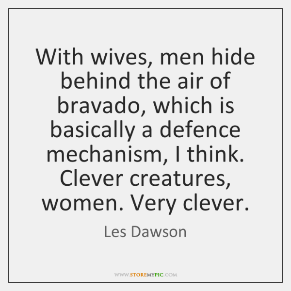 With wives, men hide behind the air of bravado, which is basically ...