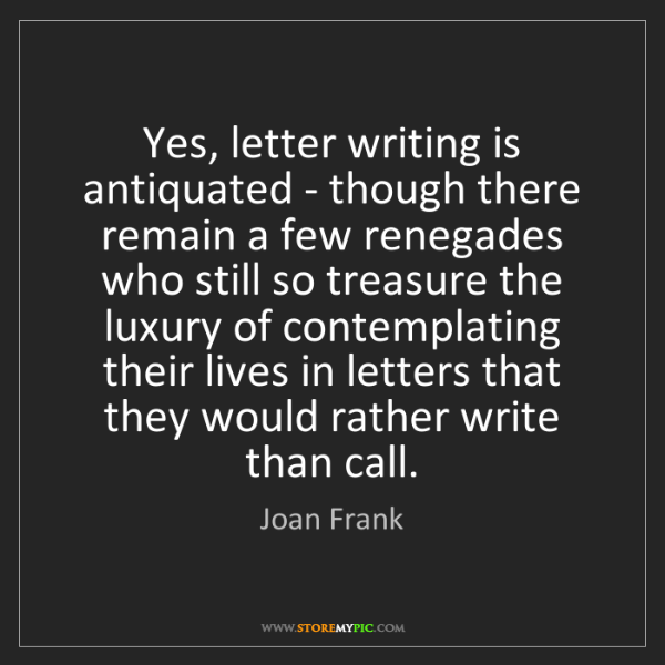 Joan Frank: Yes, letter writing is antiquated - though there remain...