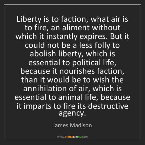 James Madison: Liberty is to faction, what air is to fire, an aliment...