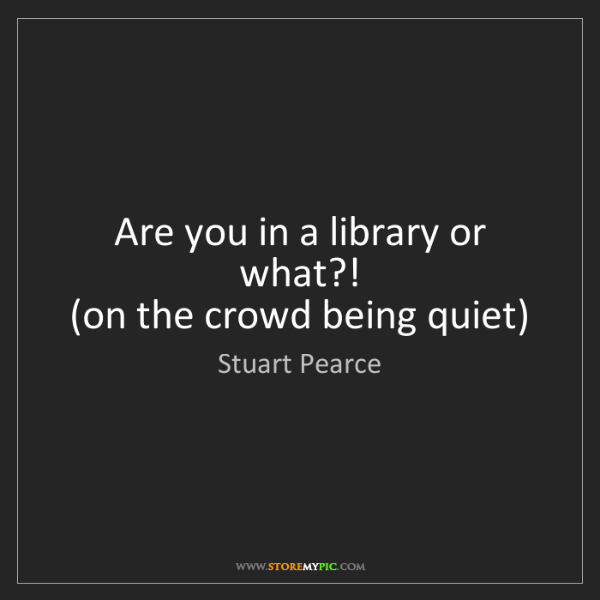 Stuart Pearce: Are you in a library or what?!   (on the crowd being...