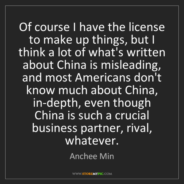 Anchee Min: Of course I have the license to make up things, but I...