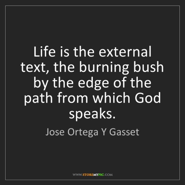 Jose Ortega Y Gasset: Life is the external text, the burning bush by the edge...
