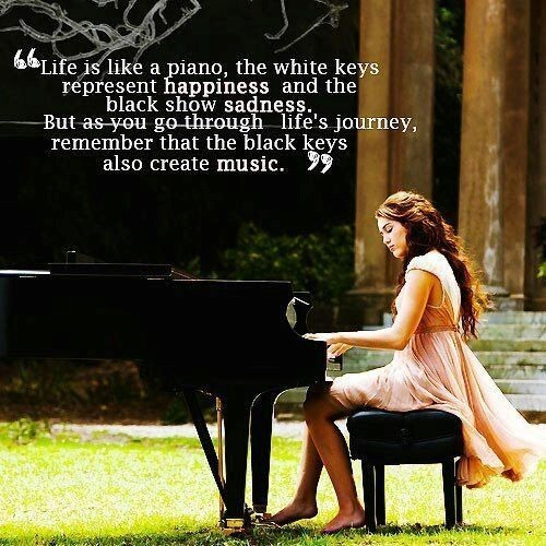 Life is like a piano the white keys represent happiness and the black show sadness but as you go thr