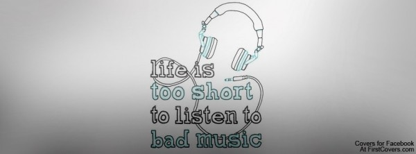 Life is too short to listen is bad music