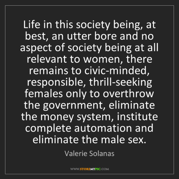 Valerie Solanas: Life in this society being, at best, an utter bore and...