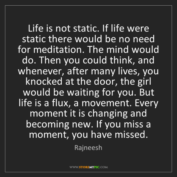 Rajneesh: Life is not static. If life were static there would be...