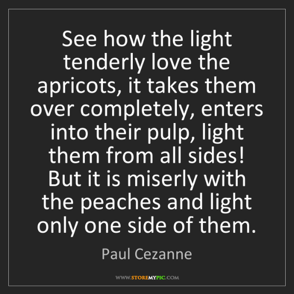 Paul Cezanne: See how the light tenderly love the apricots, it takes...
