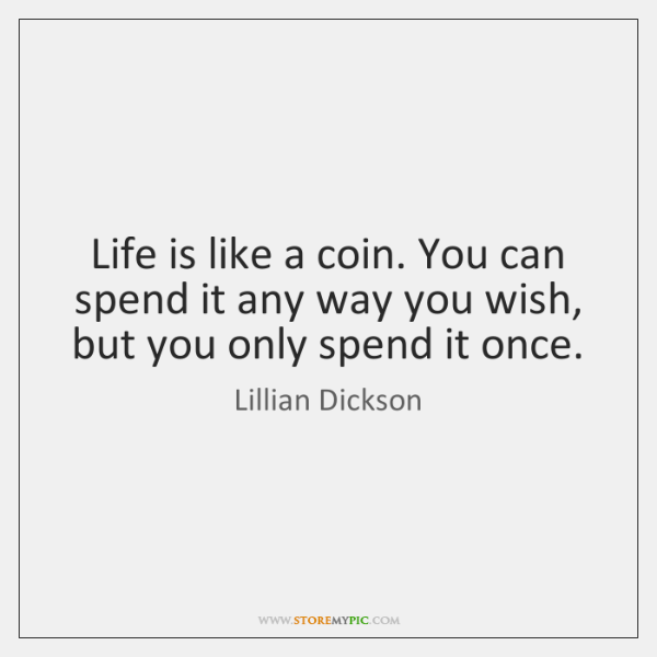 Life is like a coin. You can spend it any way you ...
