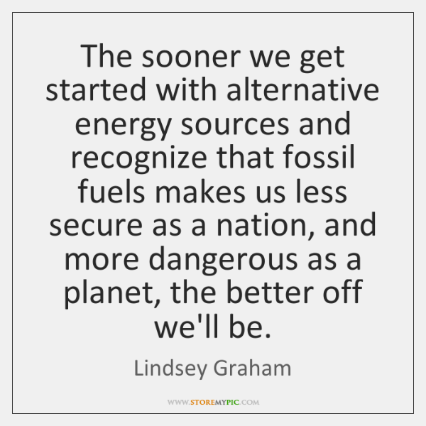 The sooner we get started with alternative energy sources and recognize that ...