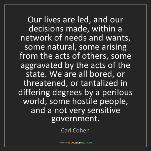 Carl Cohen: Our lives are led, and our decisions made, within a network...