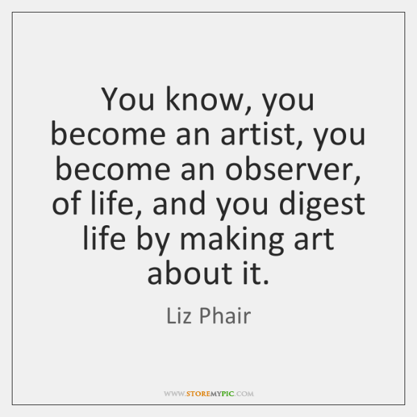 You know, you become an artist, you become an observer, of life, ...