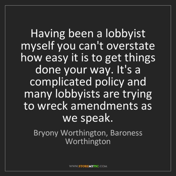 Bryony Worthington, Baroness Worthington: Having been a lobbyist myself you can't overstate how...