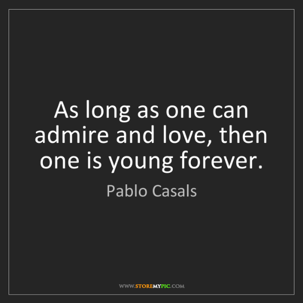 Pablo Casals: As long as one can admire and love, then one is young...