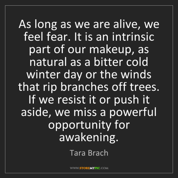 Tara Brach: As long as we are alive, we feel fear. It is an intrinsic...