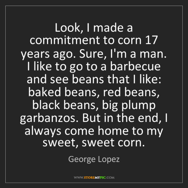 George Lopez: Look, I made a commitment to corn 17 years ago. Sure,...